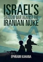 Israel's Shadow War Against the Iranian Nuke - Ephraim Kahana