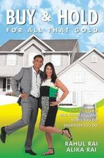 Buy and Hold for All That Gold : Simple Steps to Real Estate Millions - Rahul Rai
