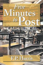 Five Minutes to Post : My Days in Commodities - F. P. Harris