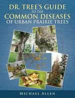 Dr. Tree's Guide to the Common Diseases of Urban Prairie Trees - Michael Allen