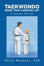 Taekwondo - More Than a Martial Art : A Journey for Life - Petra Roesner Phd
