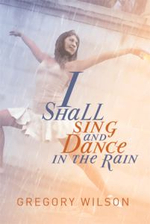 I Shall Sing and Dance in the Rain - Gregory Wilson