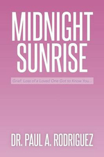 Midnight-Sunrise : Grief: Loss of a Loved One Got to Know You . . . - Dr Paul a. Rodriguez