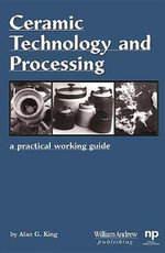 Ceramic Technology and Processing : A Practical Working Guide - Alan G King