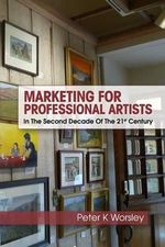 Marketing for Professional Artists : In the Second Decade of the 21st Century - Peter K Worsley