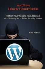Wordpress Security Fundamentals : Protect Your Website from Hackers and Identify Wordpress Security Issues - Blake Webster
