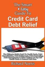 The Smart & Easy Guide to Credit Card Debt Relief : The Ultimate Guide Book to Credit Cards, Debt Consolidation, Debt Settlements, Debt Counseling, Debt Management & Other Options to Pay Off Credit Cards & Become Debt Free - Richard Norris