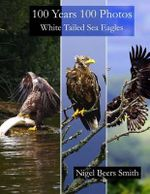 100 Years 100 Photos White Tailed Sea Eagles - Nigel Beers Smith