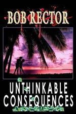 Unthinkable Consequences - Bob Rector