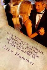 Love, Erotic Sex, Attorney, Soulmate - And the Moment That Changed Everything Forever - Alex Hammer