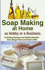 Soap Making at Home as a Hobby or a Business : Including Recipes and Health Benefits from Ginger Root and Goat's Milk - Damaritz S