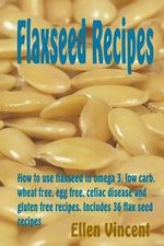 Flaxseed Recipes : How to Use Flaxseed in Omega 3, Low Carb, Wheat Free, Egg Free, Celiac Disease and Gluten Free Recipes. Includes 36 Flax Seed Recipes - Ellen Vincent