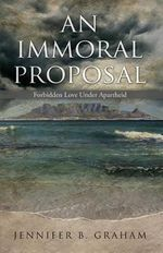 An Immoral Proposal : Forbidden Love Under Apartheid - Jennifer B Graham
