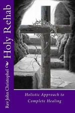 Holy Rehab : Holistic Approach to Recovery: From Abuse, Addiction, a Broken Life - Rev John Wayne Christophel