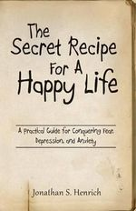 The Secret Recipe for a Happy Life : A Practical Guide for Conquering Fear, Depression, and Anxiety - Jonathan S Henrich