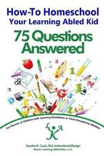How-To Homeschool Your Learning Abled Kid : 75 Questions Answered: For Parents of Children with Learning Disabilities or Twice Exceptional Abilities - Sandra K Cook