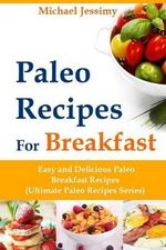 Paleo Recipes for Breakfast Easy and Delicious Paleo Breakfast Recipes (Ultimate Paleo Recipes Series) - Michael Jessimy