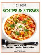 101 Best Soups & Stews : Easy & Delicious Gumbos, Chowders & Chili Recipes - Nancy F Thomas