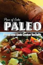 Piece of Cake Paleo - Bread and Slow Cooker Recipes - Jack Roberts