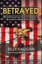 Betrayed : The Shocking True Story of Extortion 17 as Told by a Navy Seal's Father - Billy Vaughn