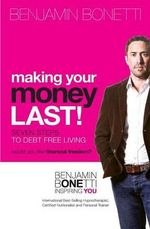Making Your Money Last : Seven Steps to Debt Free Living - MR Benjamin Bonetti