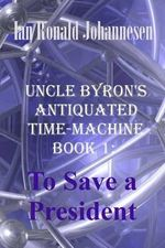 Uncle Byron's Antiquated Time-Machine : To Save a President - Ian Ronald Johannesen