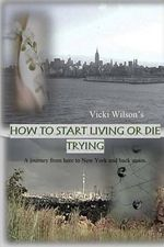 How to Start Living or Die Trying : A Journey from Here to New York and Back Again. - Vicki Wilson