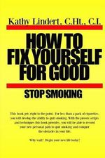 How to Fix Yourself for Good - Stop Smoking. : For Less Than a Pack of Cigarettes You Can Stop Smoking. This Book Helps You to Use Tried and True Methods That Have Helped Thousands of People to Be Free from Cigareetes. Aren't You Worth It? Stop Smoking Today! - Kathy Lindert
