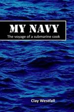 My Navy : The Voyage of a Submarine Cook - Clay Westfall