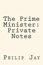 The Prime Minister : Private Notes - Philip Jay