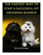 The Fastest Way to Start a Successful Pet Grooming Business! : Learn the Most Effective Way Too Easily and Quickly Start a Pet Grooming Business in the Next 7 Days! - Bernard a Savage