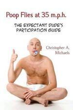 Poop Flies at 35 M.P.H. : The Expectant Dude's Participation Guide - Christopher a Michaels