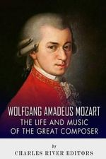 Wolfgang Amadeus Mozart : The Life and Music of the Great Composer - Charles River Editors