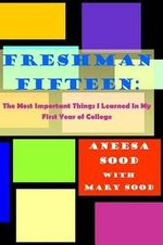 Freshman Fifteen : The Most Important Things I Learned in My First Year of College - Aneesa Sood
