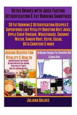 Detox Drinks : Juice Fasting Detoxification & Fat Burning Smoothies: 30 Fat Burning & Detoxification Recipes & Superfoods Like Beet Juice, Apple Cider Vinegar, Wheatgrass, Coconut Water, Ginger Root, Kefir, Cacao & Beta Carotene (Juice Fasting & Detoxification) - Juliana Baldec