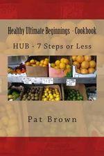Healthy Ultimate Beginnings - Cookbook : Hub - 7steps (Or) Less - MS Pat Brown