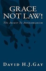 Grace Not Law! : The Answer to Antinomianism - David H J Gay