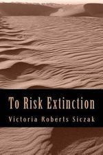 To Risk Extinction - Victoria Roberts Siczak