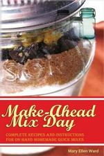Make-Ahead Mix Day : Complete Recipes and Instructions for On-Hand Homemade Quick Mixes - Mrs Mary Ellen Ward