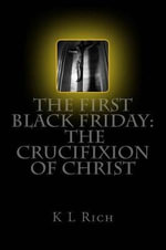 The First Black Friday : The Crucifixion of Christ - K L Rich