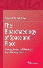 The Bioarchaeology of Space and Place : Ideology, Power, and Meaning in Maya Mortuary Contexts