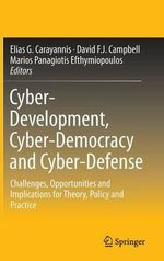 Cyber-Development, Cyber-Democracy and Cyber-Defense : Challenges, Opportunities and Implications for Theory, Policy and Practice