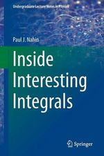 Inside Interesting Integrals : A Collection of Sneaky Tricks, Sly Substitutions, and Numerous Other Stupendously Clever, Awesomely Wicked, and Devilishly Seductive Maneuvers for Computing Nearly 200 Perplexing Definite Integrals from Physics, Engineering, and Mathematics (Plus 60 Chall - Paul J. Nahin