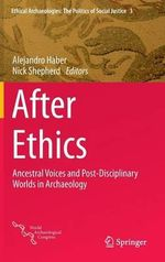 After Ethics : Ancestral Voices and Post-Disciplinary Worlds in Archaeology