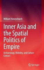 Inner Asia and the Spatial Politics of Empire : Archaeology, Mobility, and Culture Contact - William Honeychurch