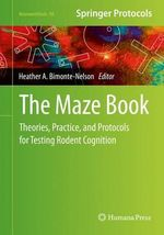 The Maze Book : Theories, Practice, and Protocols for Testing Rodent Cognition