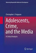 Adolescents, Crime, and the Media : A Critical Analysis - Christopher J. Ferguson