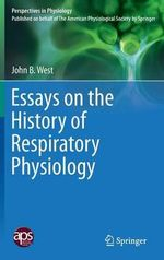 Essays on the History of Respiratory Physiology : Perspectives in Physiology - John B. West