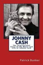 Johnny Cash : The Inspirational Story of the Music and Life of Johnny Cash - Patrick Bunker