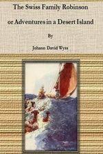 The Swiss Family Robinson; Or Adventures in a Desert Island - Johann David Wyss